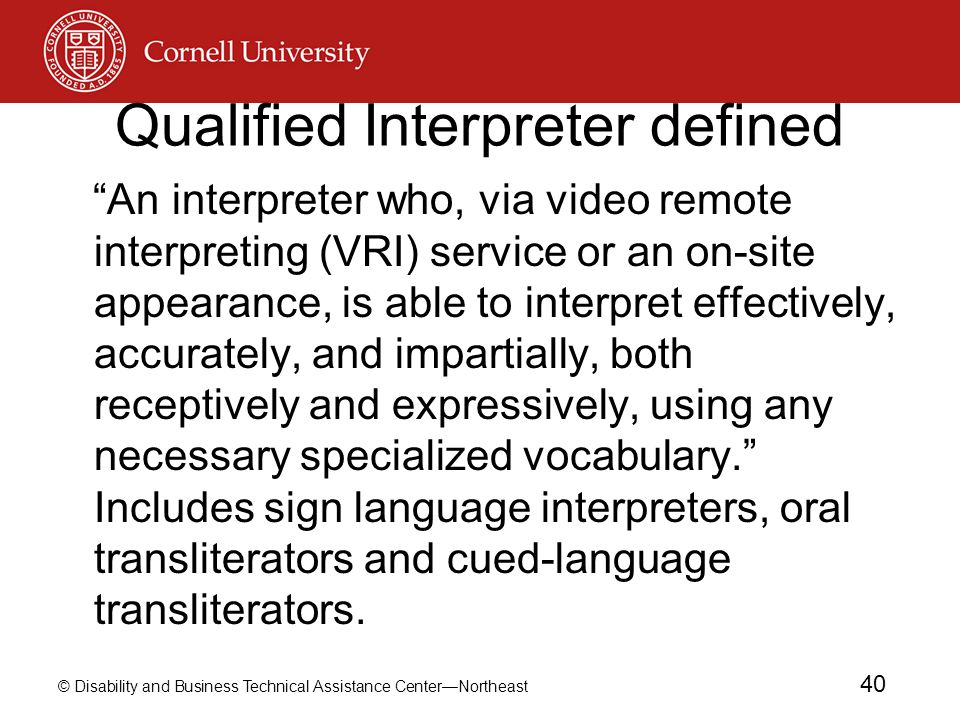 © Disability and Business Technical Assistance Center—Northeast 40 Qualified Interpreter defined An interpreter who, via video remote interpreting (VRI) service or an on-site appearance, is able to interpret effectively, accurately, and impartially, both receptively and expressively, using any necessary specialized vocabulary. Includes sign language interpreters, oral transliterators and cued-language transliterators.