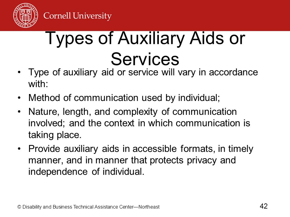 © Disability and Business Technical Assistance Center—Northeast 42 Types of Auxiliary Aids or Services Type of auxiliary aid or service will vary in accordance with: Method of communication used by individual; Nature, length, and complexity of communication involved; and the context in which communication is taking place.