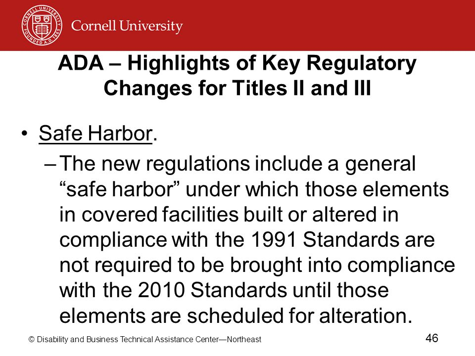 © Disability and Business Technical Assistance Center—Northeast 46 ADA – Highlights of Key Regulatory Changes for Titles II and III Safe Harbor.