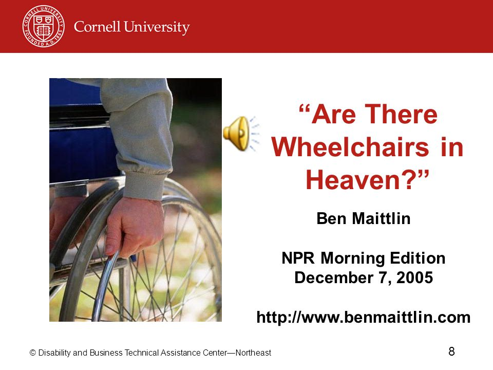 © Disability and Business Technical Assistance Center—Northeast 8 Are There Wheelchairs in Heaven Ben Maittlin NPR Morning Edition December 7, 2005 http://www.benmaittlin.com