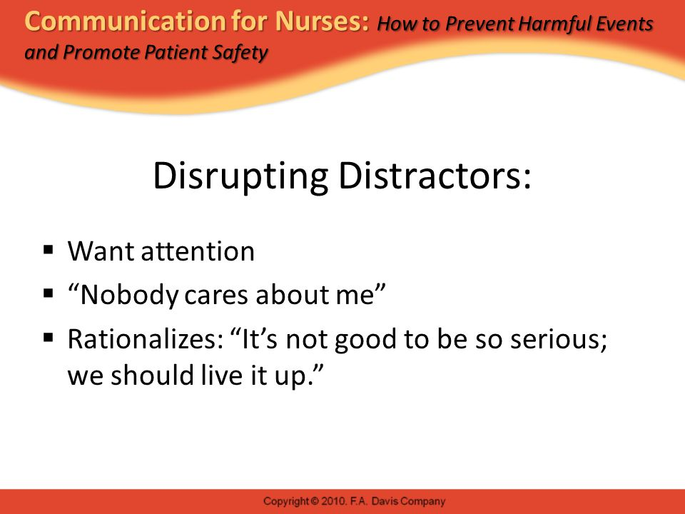 Communication for Nurses: How to Prevent Harmful Events and Promote Patient Safety Disrupting Distractors:  Want attention  Nobody cares about me  Rationalizes: It's not good to be so serious; we should live it up.