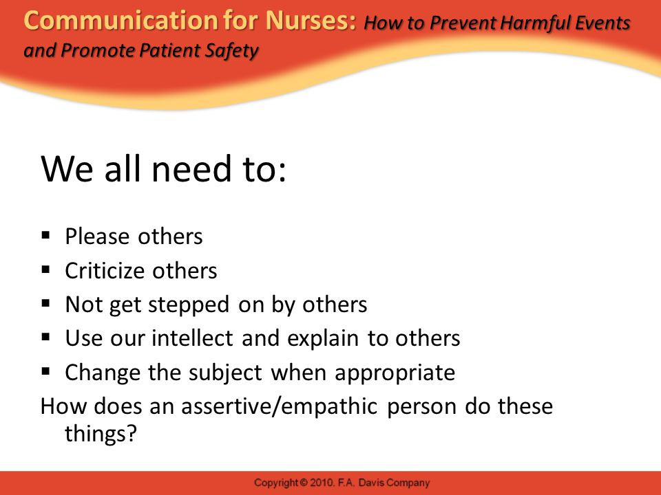 Communication for Nurses: How to Prevent Harmful Events and Promote Patient Safety We all need to:  Please others  Criticize others  Not get stepped on by others  Use our intellect and explain to others  Change the subject when appropriate How does an assertive/empathic person do these things?