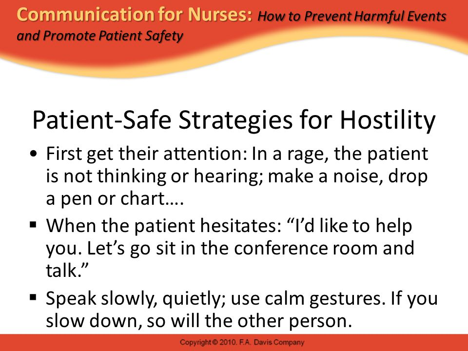 Communication for Nurses: How to Prevent Harmful Events and Promote Patient Safety Patient-Safe Strategies for Hostility First get their attention: In a rage, the patient is not thinking or hearing; make a noise, drop a pen or chart….