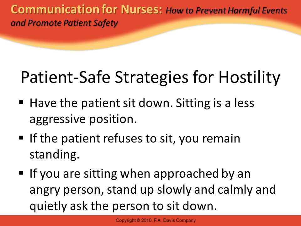 Communication for Nurses: How to Prevent Harmful Events and Promote Patient Safety Patient-Safe Strategies for Hostility  Have the patient sit down.