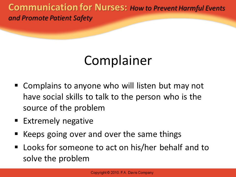Communication for Nurses: How to Prevent Harmful Events and Promote Patient Safety Complainer  Complains to anyone who will listen but may not have social skills to talk to the person who is the source of the problem  Extremely negative  Keeps going over and over the same things  Looks for someone to act on his/her behalf and to solve the problem