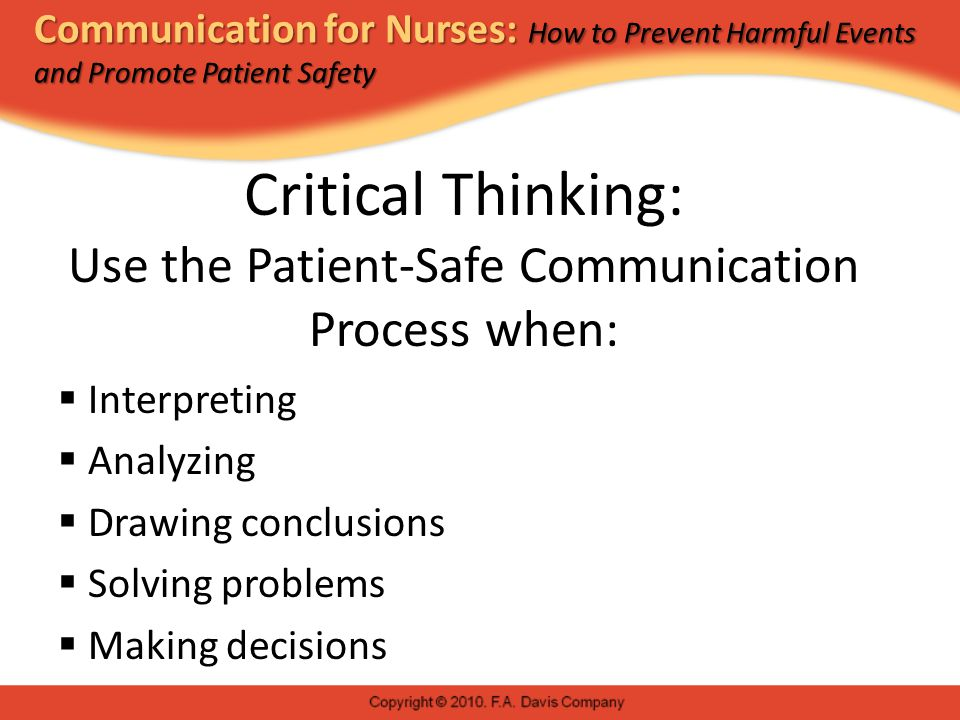 Communication for Nurses: How to Prevent Harmful Events and Promote Patient Safety Critical Thinking: Use the Patient-Safe Communication Process when:  Interpreting  Analyzing  Drawing conclusions  Solving problems  Making decisions