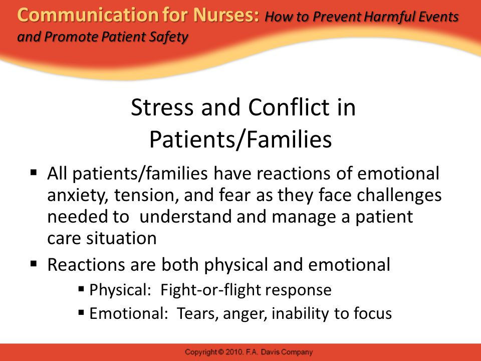 Communication for Nurses: How to Prevent Harmful Events and Promote Patient Safety Stress and Conflict in Patients/Families  All patients/families have reactions of emotional anxiety, tension, and fear as they face challenges needed to understand and manage a patient care situation  Reactions are both physical and emotional  Physical: Fight-or-flight response  Emotional: Tears, anger, inability to focus
