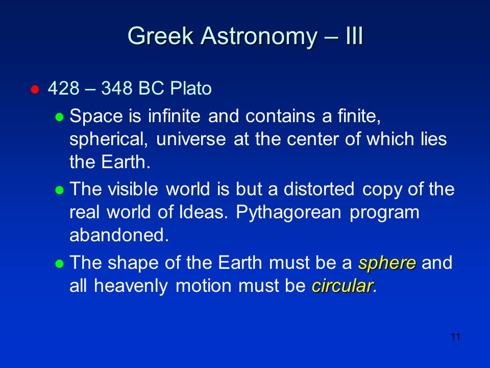 11 Greek Astronomy – III l 428 – 348 BC Plato l Space is infinite and contains a finite, spherical, universe at the center of which lies the Earth. l