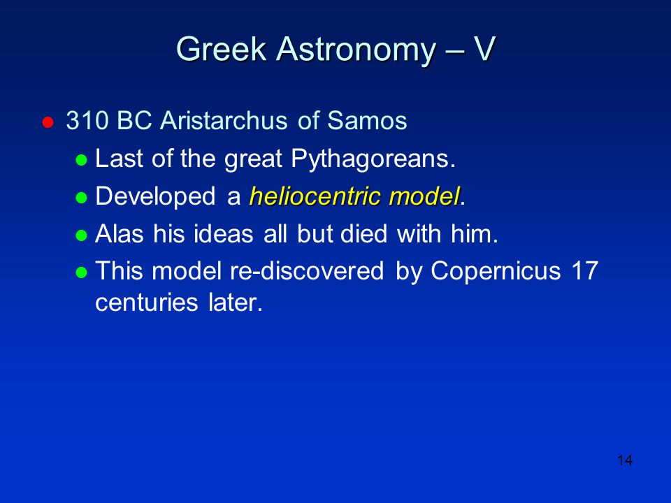 14 Greek Astronomy – V l 310 BC Aristarchus of Samos l Last of the great Pythagoreans. heliocentric model l Developed a heliocentric model. l Alas his