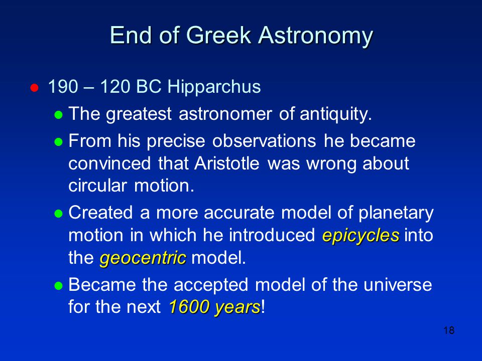 18 End of Greek Astronomy l 190 – 120 BC Hipparchus l The greatest astronomer of antiquity. l From his precise observations he became convinced that A