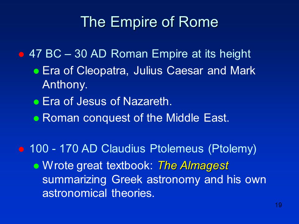 19 The Empire of Rome l 47 BC – 30 AD Roman Empire at its height l Era of Cleopatra, Julius Caesar and Mark Anthony.