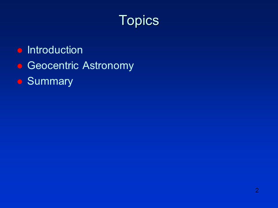 2 Topics l Introduction l Geocentric Astronomy l Summary