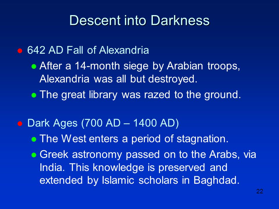 22 Descent into Darkness l 642 AD Fall of Alexandria l After a 14-month siege by Arabian troops, Alexandria was all but destroyed. l The great library