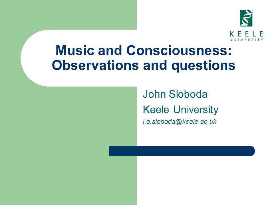 Music and Consciousness: Observations and questions John Sloboda Keele University j.a.sloboda@keele.ac.uk