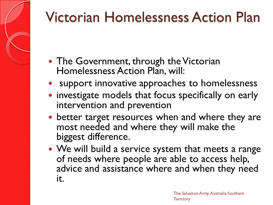 Victorian Homelessness Action Plan The Government, through the Victorian Homelessness Action Plan, will: support innovative approaches to homelessness investigate models that focus specifically on early intervention and prevention better target resources when and where they are most needed and where they will make the biggest difference.