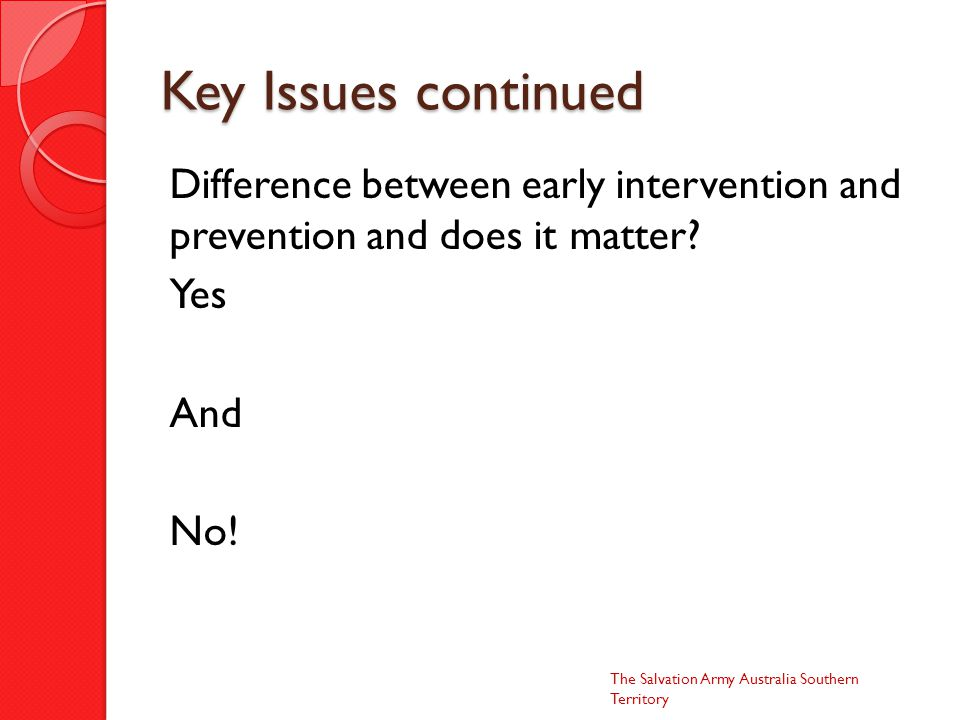 Key Issues continued Difference between early intervention and prevention and does it matter.