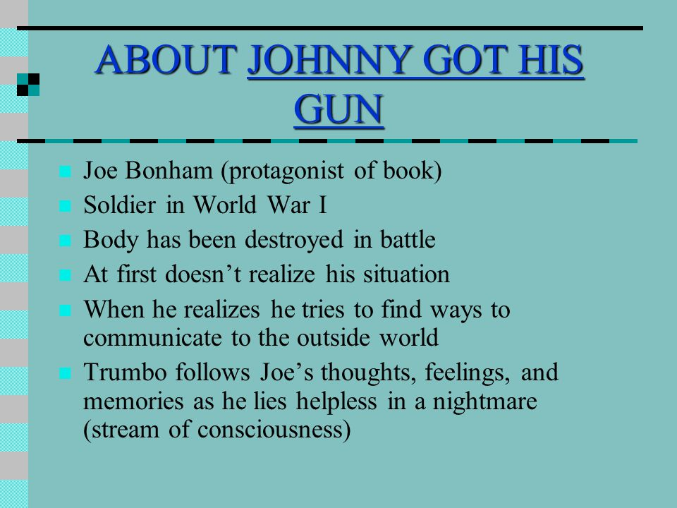 ABOUT JOHNNY GOT HIS GUN Joe Bonham (protagonist of book) Soldier in World War I Body has been destroyed in battle At first doesn't realize his situat