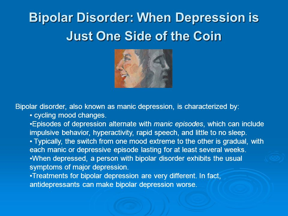 Bipolar Disorder: When Depression is Just One Side of the Coin Bipolar disorder, also known as manic depression, is characterized by: cycling mood changes.