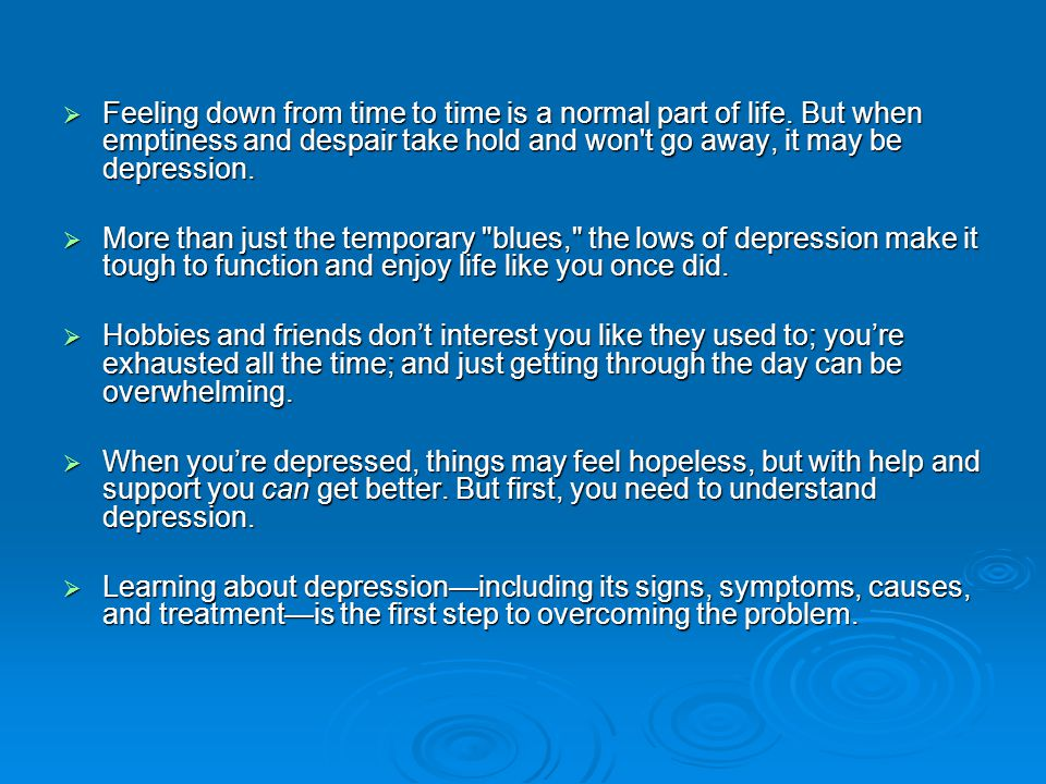 What is depression. We all go through ups and downs in our mood.