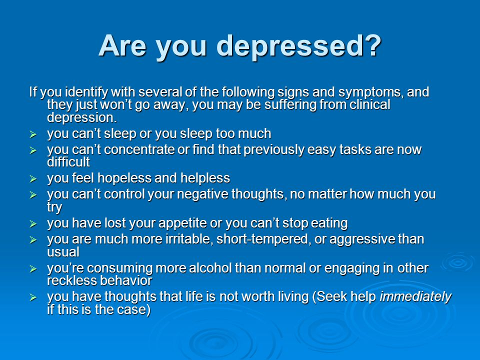 Signs and symptoms of depression  Depression varies from person to person, but there are some common signs and symptoms.
