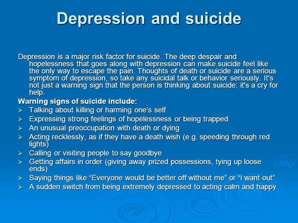 Depression and suicide Depression is a major risk factor for suicide.