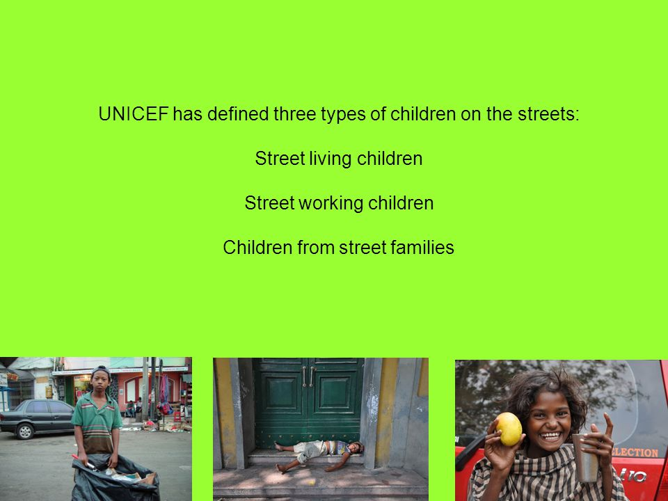 UNICEF has defined three types of children on the streets: Street living children Street working children Children from street families