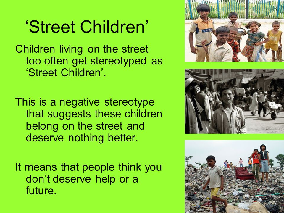 'Street Children' Children living on the street too often get stereotyped as 'Street Children'. This is a negative stereotype that suggests these chil