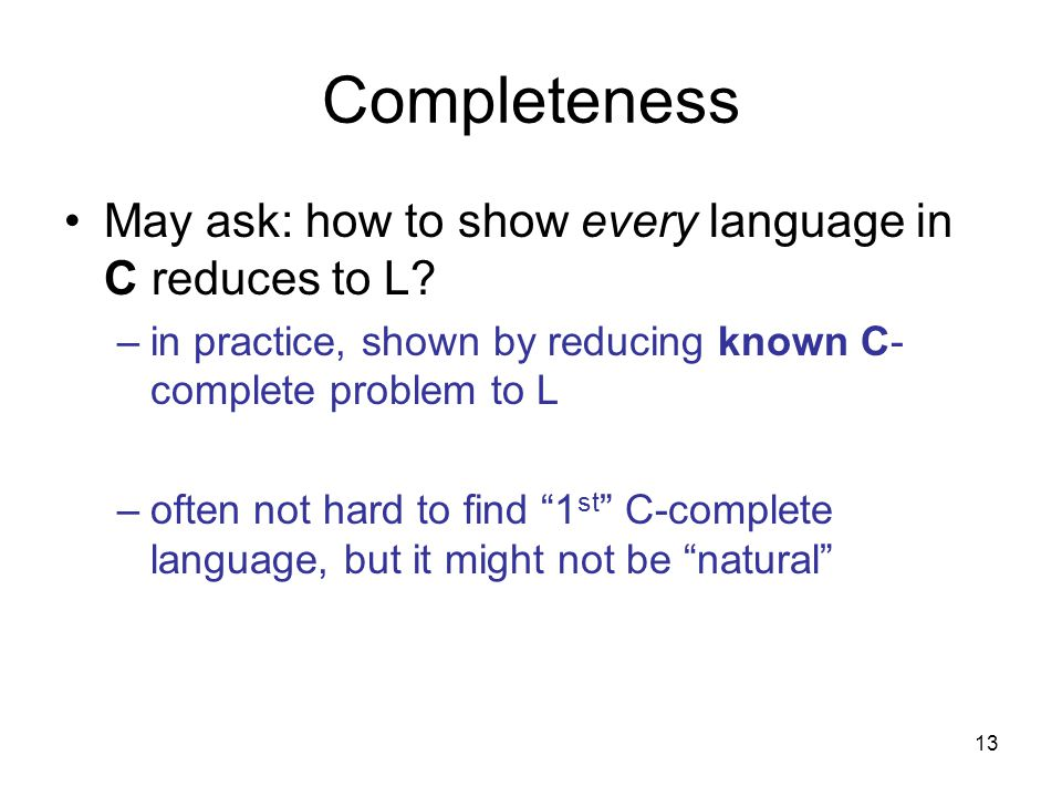 13 Completeness May ask: how to show every language in C reduces to L.
