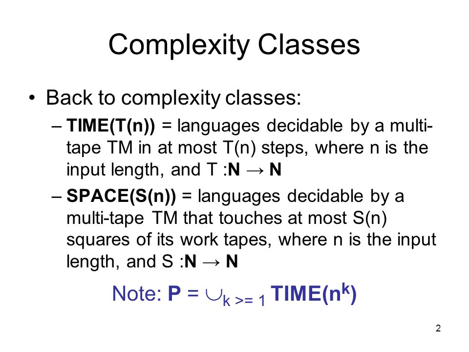 2 Complexity Classes Back to complexity classes: –TIME(T(n)) = languages decidable by a multi- tape TM in at most T(n) steps, where n is the input length, and T :N → N –SPACE(S(n)) = languages decidable by a multi-tape TM that touches at most S(n) squares of its work tapes, where n is the input length, and S :N → N Note: P =  k >= 1 TIME(n k )