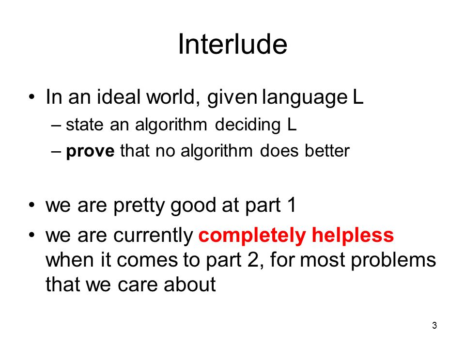 3 Interlude In an ideal world, given language L –state an algorithm deciding L –prove that no algorithm does better we are pretty good at part 1 we are currently completely helpless when it comes to part 2, for most problems that we care about