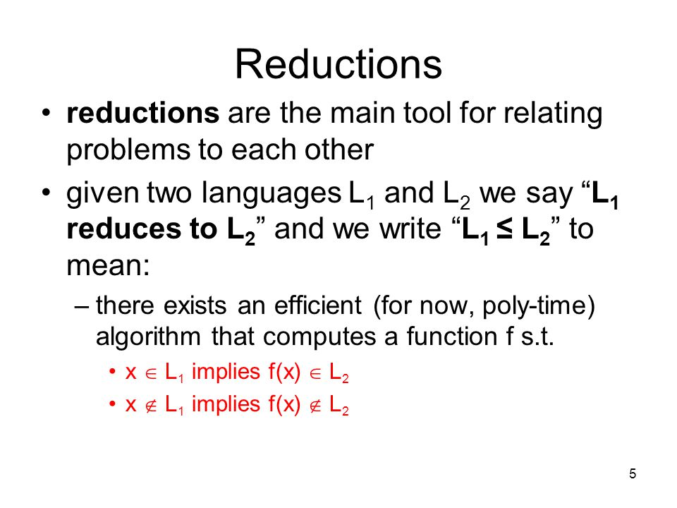 5 Reductions reductions are the main tool for relating problems to each other given two languages L 1 and L 2 we say L 1 reduces to L 2 and we write L 1 ≤ L 2 to mean: –there exists an efficient (for now, poly-time) algorithm that computes a function f s.t.