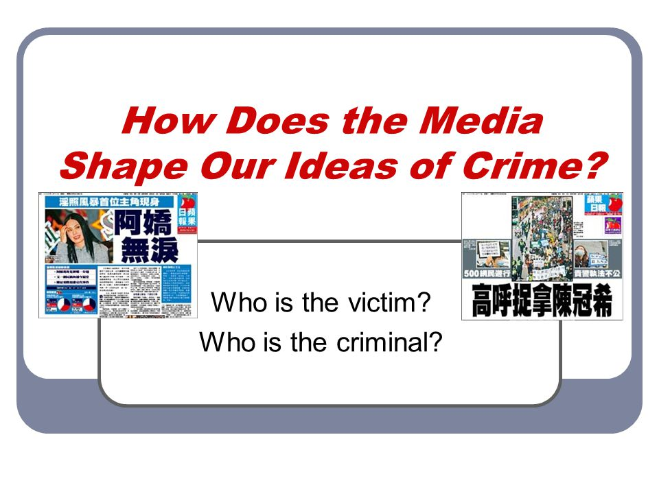 How Does the Media Shape Our Ideas of Crime Who is the victim Who is the criminal