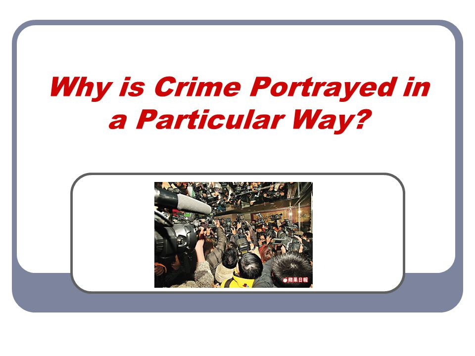 Why is Crime Portrayed in a Particular Way