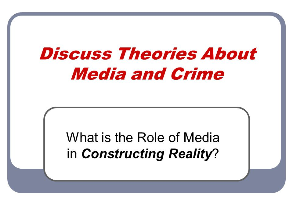 Discuss Theories About Media and Crime What is the Role of Media in Constructing Reality