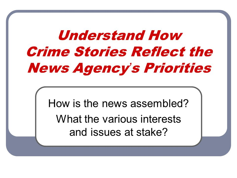 Understand How Crime Stories Reflect the News Agency ' s Priorities How is the news assembled.