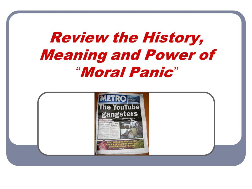 Review the History, Meaning and Power of Moral Panic