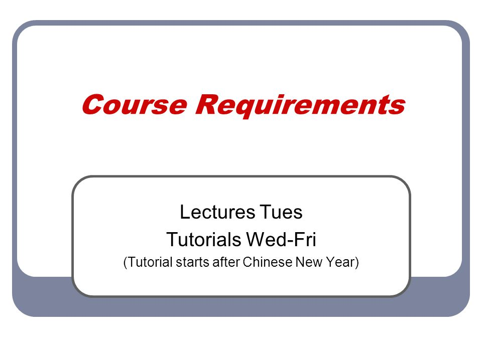 Course Requirements Lectures Tues Tutorials Wed-Fri (Tutorial starts after Chinese New Year)