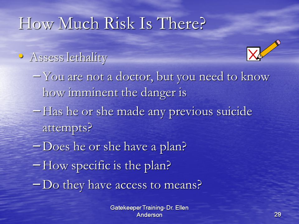 Gatekeeper Training- Dr. Ellen Anderson29 How Much Risk Is There? Assess lethality Assess lethality – You are not a doctor, but you need to know how i
