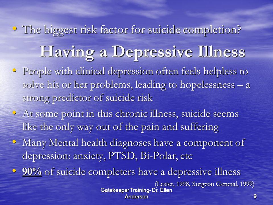 Gatekeeper Training- Dr. Ellen Anderson9 The biggest risk factor for suicide completion.