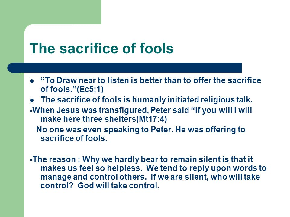 "The sacrifice of fools ""To Draw near to listen is better than to offer the sacrifice of fools.""(Ec5:1) The sacrifice of fools is humanly initiated rel"
