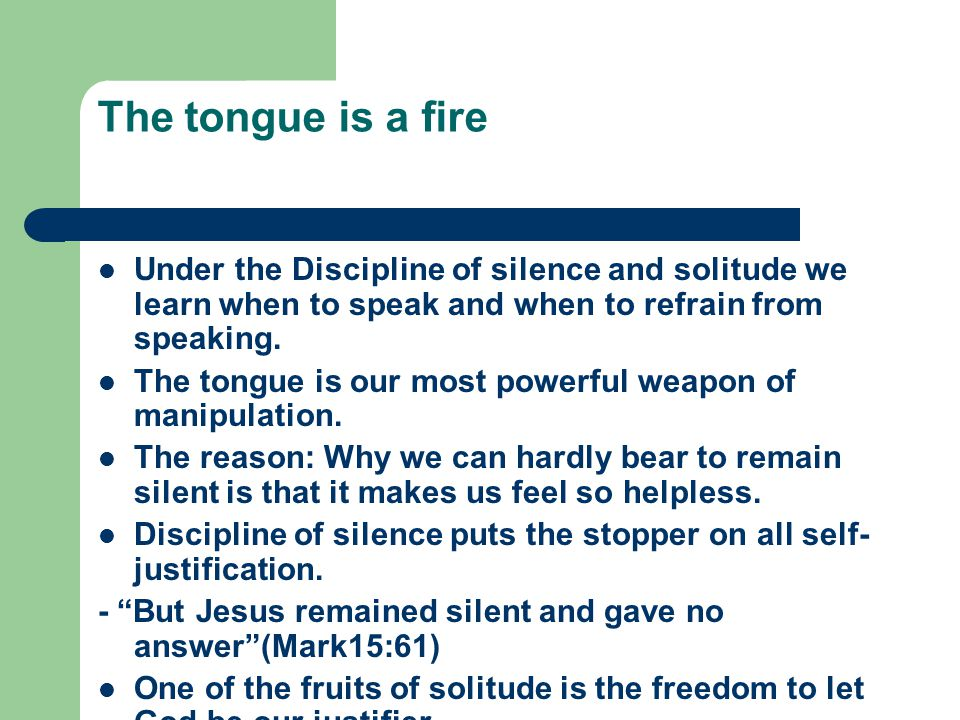 The tongue is a fire Under the Discipline of silence and solitude we learn when to speak and when to refrain from speaking.
