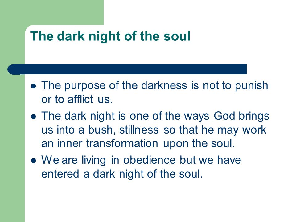The dark night of the soul The purpose of the darkness is not to punish or to afflict us. The dark night is one of the ways God brings us into a bush,
