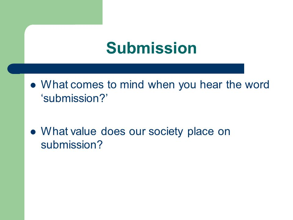 Submission What comes to mind when you hear the word 'submission ' What value does our society place on submission