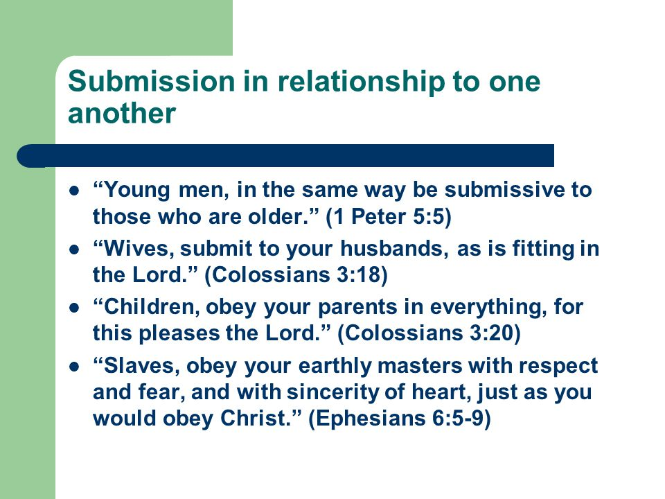 Submission in relationship to one another Young men, in the same way be submissive to those who are older. (1 Peter 5:5) Wives, submit to your husbands, as is fitting in the Lord. (Colossians 3:18) Children, obey your parents in everything, for this pleases the Lord. (Colossians 3:20) Slaves, obey your earthly masters with respect and fear, and with sincerity of heart, just as you would obey Christ. (Ephesians 6:5-9)