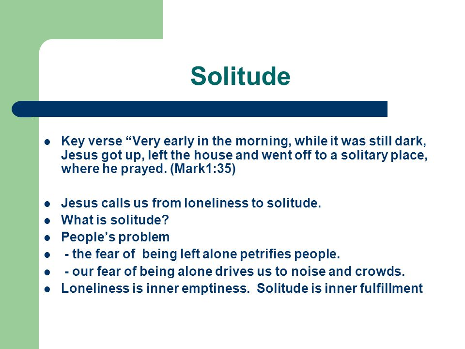 Solitude Key verse Very early in the morning, while it was still dark, Jesus got up, left the house and went off to a solitary place, where he prayed.