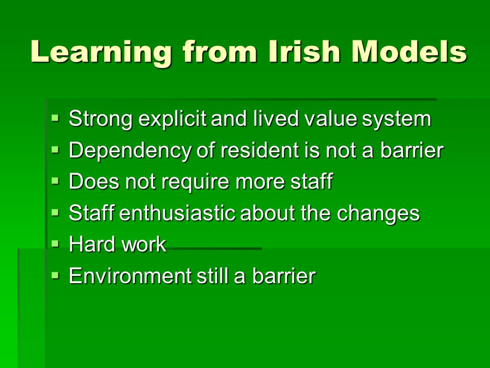 Learning from Irish Models  Strong explicit and lived value system  Dependency of resident is not a barrier  Does not require more staff  Staff enthusiastic about the changes  Hard work  Environment still a barrier