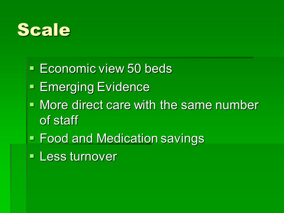 Scale  Economic view 50 beds  Emerging Evidence  More direct care with the same number of staff  Food and Medication savings  Less turnover