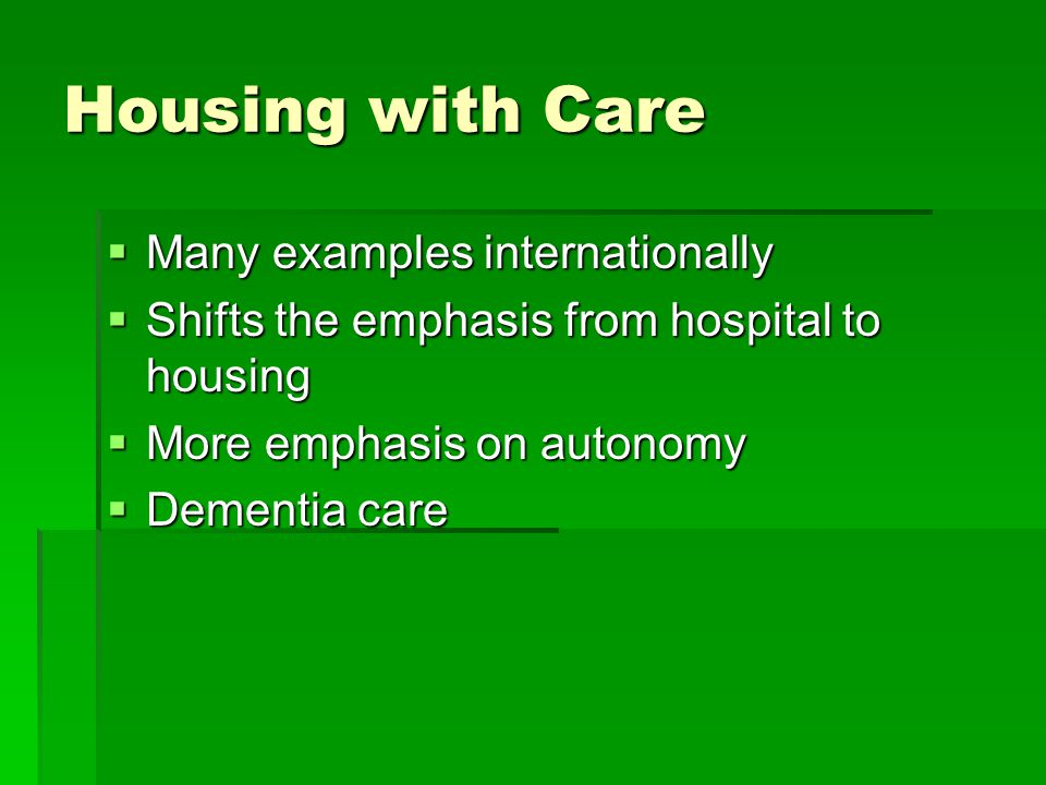 Housing with Care  Many examples internationally  Shifts the emphasis from hospital to housing  More emphasis on autonomy  Dementia care