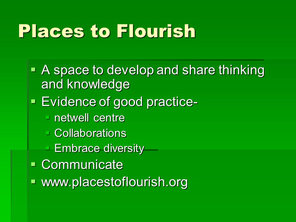 Places to Flourish  A space to develop and share thinking and knowledge  Evidence of good practice-  netwell centre  Collaborations  Embrace diversity  Communicate  www.placestoflourish.org