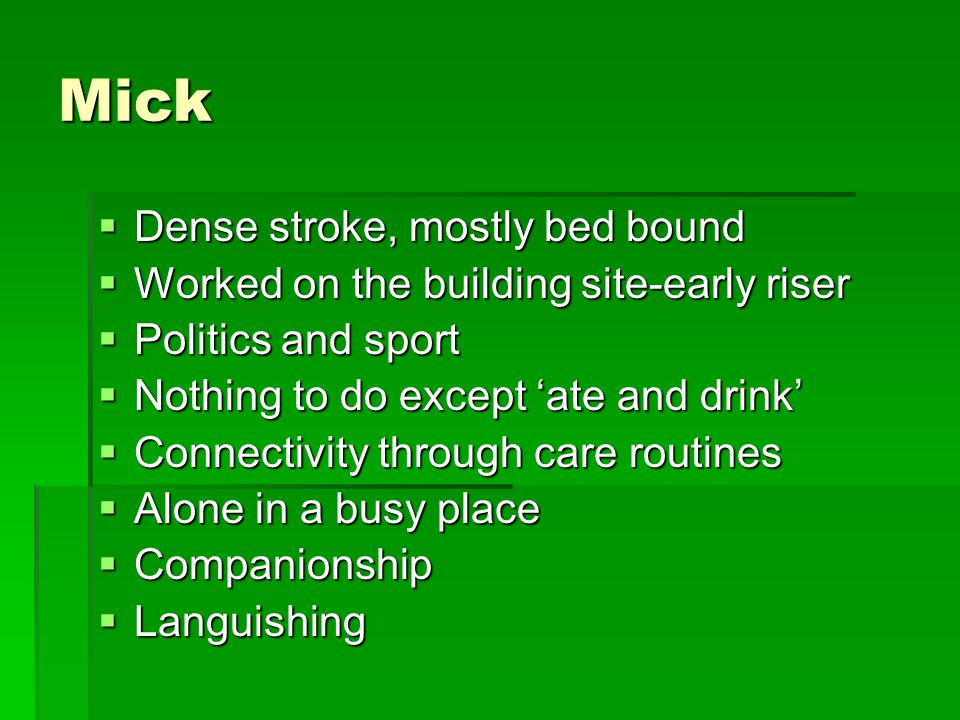 Mick  Dense stroke, mostly bed bound  Worked on the building site-early riser  Politics and sport  Nothing to do except 'ate and drink'  Connectivity through care routines  Alone in a busy place  Companionship  Languishing